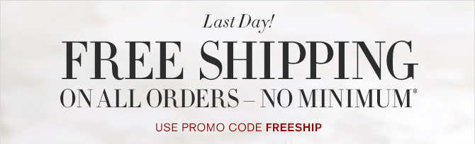 Last Day! - FREE SHIPPING ON ALL ORDERS – NO MINIMUM* - USE PROMO CODE FREESHIP