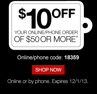 $10 off  your online/phone order of $50 or more.* Online/phone code: 18359. Shop  now. Online or by phone. Expires 12/1/13.