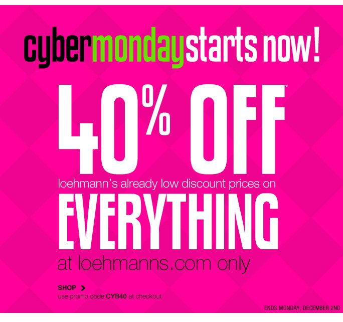 cybermondaystarts now! 40% off* loehmann's already low discount prices on  everything at loehmanns.com only SHOP use promo code CYB40 at checkout ends monday, december 2nd