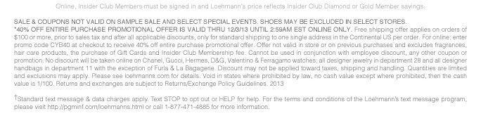 Online, Insider Club Members must be signed in and Loehmann's price reflects Insider Club Diamond or Gold Member savings.  SALE & COUPONS NOT VALID ON SAMPLE SALE AND SELECT SPECIAL EVENTS. SHOES MAY BE EXCLUDED IN SELECT STORES. *40% OFF ENTIRE PURCHASE PROMOTIONAL OFFER IS VALID THRU 12/3/13 UNTIL 2:59AM EST ONLINE ONLY. Free shipping offer applies on orders of $100 or more, prior to sales tax and after all applicable discounts, only for standard shipping to one single address in the Continental US per order. For online; enter promo code CYB40 at checkout to receive 40% off entire purchase promotional offer. Offer not valid in store or on previous purchases and excludes fragrances, hair care products, the  purchase of Gift Cards and Insider Club Membership fee. Cannot be used in conjunction with employee discount, any other coupon or promotion. No discount will be taken online on Chanel, Gucci, Hermes, D&G, Valentino & Ferragamo watches; all designer jewelry in department 28 and all designer handbags in department 11 with the exception of Furla & La Bagagerie. Discount may not be applied toward taxes, shipping and handling. Quantities are limited and exclusions may apply. Please see loehmanns.com  for details. Void in states where prohibited by law, no cash value except where prohibited, then the cash value is 1/100. Returns and exchanges are subject to Returns/Exchange Policy Guidelines. 2013  †Standard text message & data charges apply. Text STOP to opt out or HELP for help. For the terms and conditions of the Loehmann's text message program, please visit http://pgminf.com/loehmanns.html or call 1-877-471-4885 for more information. As a Loehmann's E-mail Insider, you're entitled to receive e-mail advertisements from us. If you no longer wish to receive our e-mails, PLEASE CLICK HERE, call 1-888-236-4995 or write to Loehmann's Customer Service Dept., 2500 Halsey Street, Bronx, NY 10461.