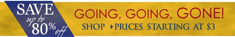 SAVE up to 80% OFF - prices starting at just $3! SHOP Going, Going, GONE!