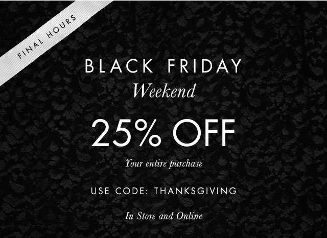 FINAL HOURS | BLACK FRIDAY WEEKEND | 25% OFF | Your entire purchase