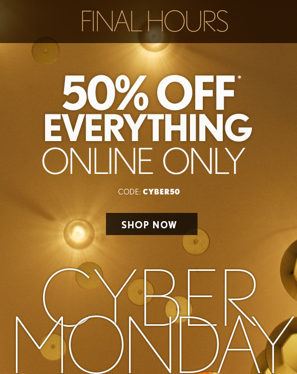 FINAL HOURS  50% OFF* EVERYTHING ONLINE ONLY  CODE: CYBER50  SHOP NOW  CYBER MONDAY