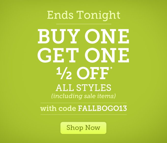 Ends Tonight: Buy one, get one 1/2 off* - All styles (including sale items) - with code FALLBOGO13 - Shop Now