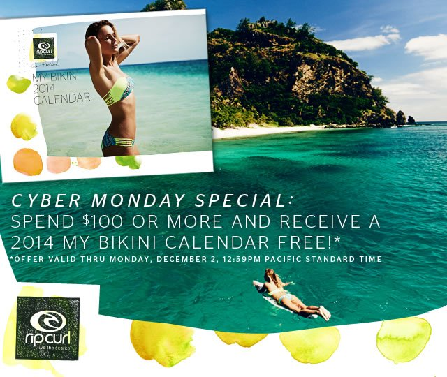 Cyber Monday Special: Spend $100 or More and Receive a 2014 My Bikini Calendar Free! - Offer valid thru Monday, December 2, 12:59PM Pacifc Standard Time