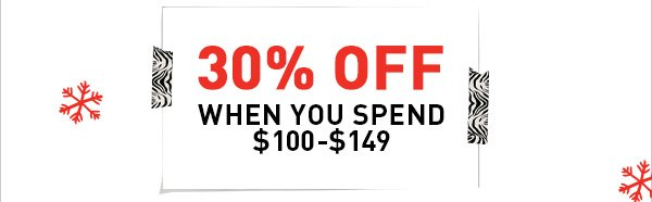 30% OFF WHEN YOU SPEND $100 - $149