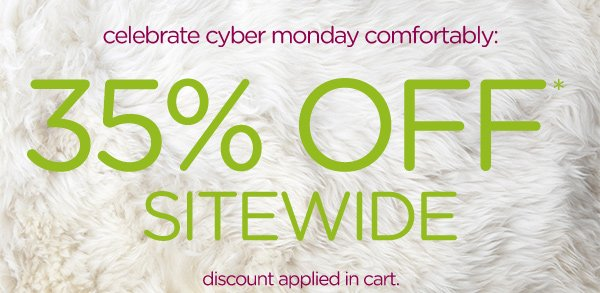 celebrate cyber monday comfortably: 35% OFF* Sitewide