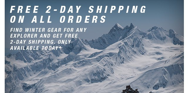 FREE 2-DAY SHIPPING ON ALL ORDERS - FIND WINTER GEAR FOR ANY EXPLORER AND GET FREE-2DAY SHIPPING. ONLY AVAILABLE TODAY*