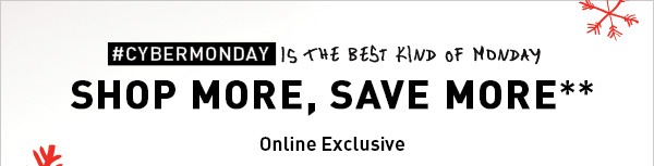 #CYBERMONDAY IS THE BEST KIND OF MONDAY SHOP MORE, SAVE MORE** Online Exclusive