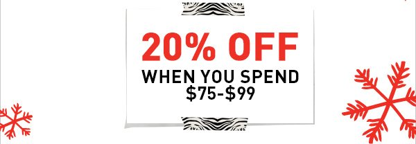20% OFF WHEN YOU SPEND $75-$99