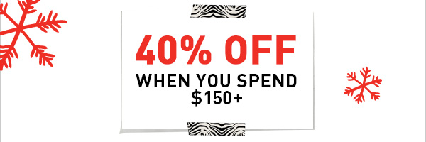 40% OFF WHEN YOU SPEND $150+