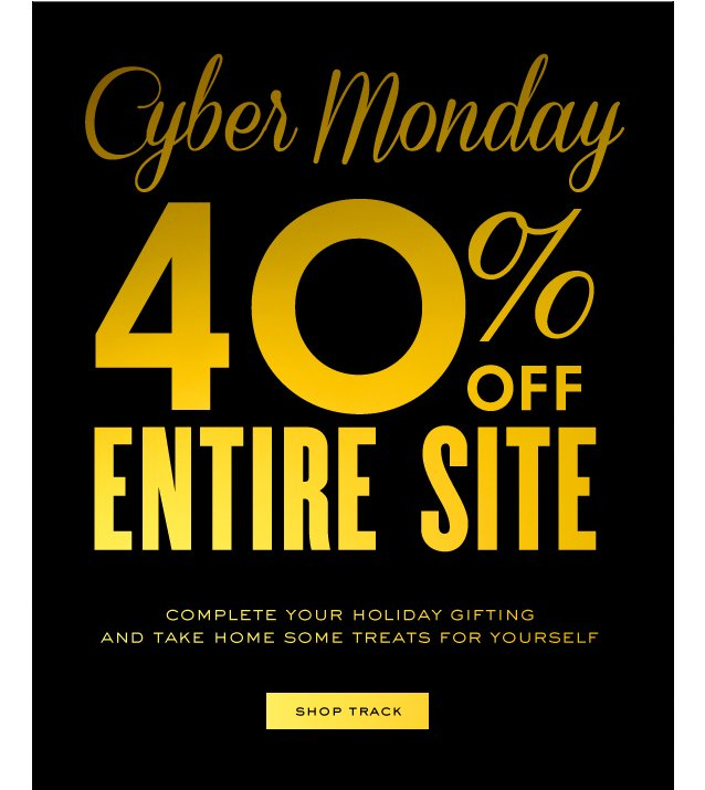 Cyber Monday. 40 percent off entire site. Complete your holiday gifting and take home some treats for yourself. SHOP TRACK.