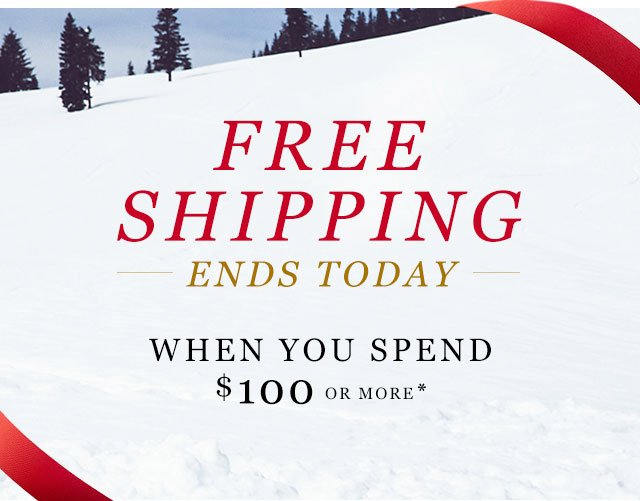 FREE SHIPPING ENDS TODAY When You Spend $100 Or More*
