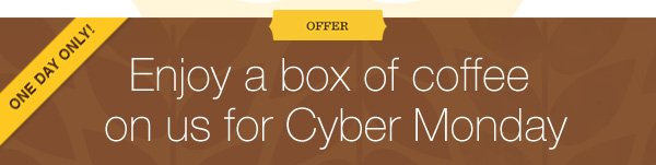 OFFER. ONE DAY ONLY! Enjoy a box of coffee on us for Cyber Monday.