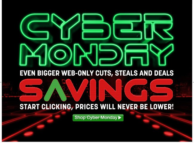 cyber monday savings - even bigger web-only cuts, steals and deals - start clicking, prices will never be lower! shop cyber monday - click the link below