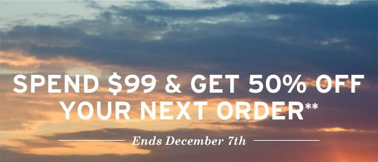 Spend $99 & get 50% off your next order**