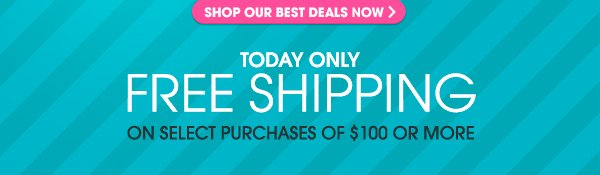 TODAY ONLY FREE SHIPPING ON SELECT PURCHASES OF $100 OR MORE