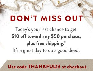 Don't miss out. Today's your last change to get $10 off toward any $50 purchase, plus free shipping*