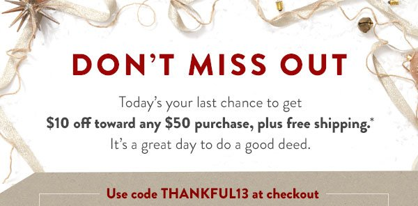 Don't miss out. Today's your last chance to get $10 off toward any $50 purchase, plus free shipping*