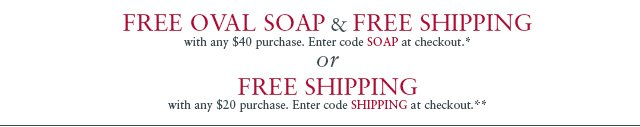 Free Oval Soap & Free Shipping with any $40 purchase. Enter code SOAP at checkout.*