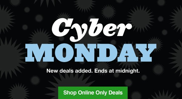 Cyber Monday. New deals added. Ends at midnight. Shop Online Only Deals.