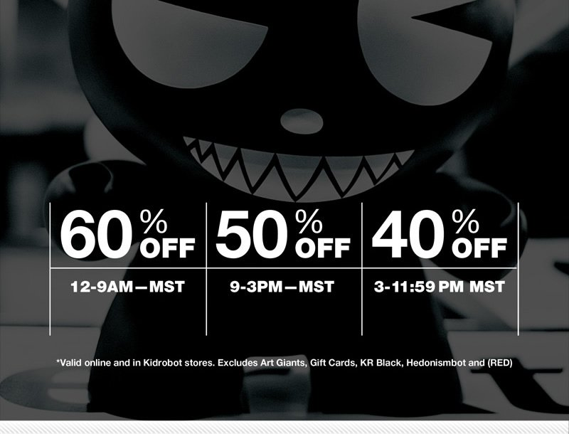 60% Off 12-9AM-MST.  50% Off 9-3PM-MST.  40% OFF 3-11:59PM MST.  *Valid online and in Kidrobot stores.  Excludes Art Giants, Gift Cards, KR Black, Hedonismbot and (RED)