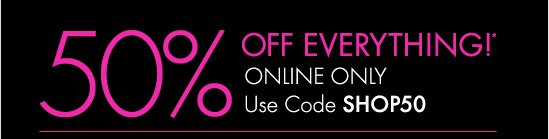 50% Off* Everything! Online Only  Use Code SHOP50