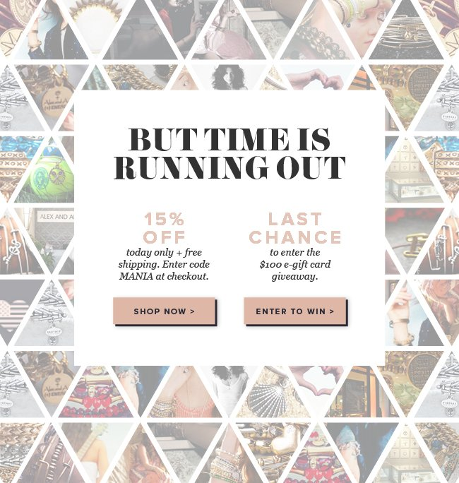 But time is running out. Take 15% off with code MANIA. Plus, free shipping on any order, no minimums! Plus E-Gift Card Giveaway - 24 hours in a day, 24 $100 e-Gift card giveaways.