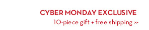 Cyber Monday Exclusive 10-Piece Gift + Free Shipping.
