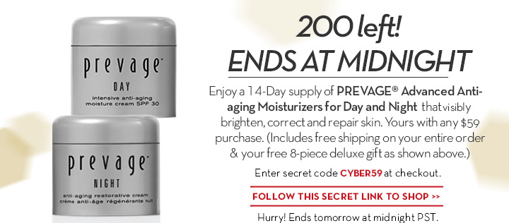 200 left! ENDS AT MIDNIGHT. Enjoy a 14-Day supply of PREVAGE® Advanced anti-aging Moisturizers for Day and night that visibly brighten, correct and repair skin. Yours with any $59 purchase. (Includes free shipping on your entire order & your free 8-piece deluxe gift as shown above.) Enter secret code CYBER59 at checkout. FOLLOW THIS SECRET LINK TO SHOP. Hurry! Ends tomorrow at midnight PST.