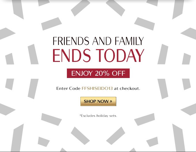 FRIENDS AND FAMILY ENDS TODAY ENJOY 20% OFF ENTER CODE FFSHISEIDO13 AT CHECKOUT. SHOP NOW » *EXCLUDES HOLIDAY SETS.