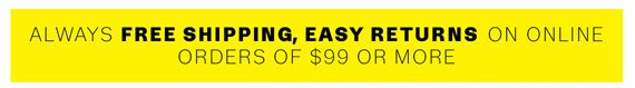 Always Free Shipping, Easy Returns on online orders of $99 or more