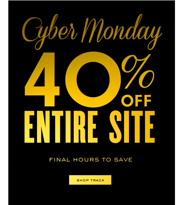 Cyber Monday. 40 percent off entire site. Final hours to save. SHOP TRACK.