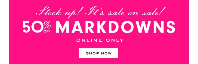 Stock up! It's sale on sale! 50 percent off markdowns. Online only. SHOP NOW.