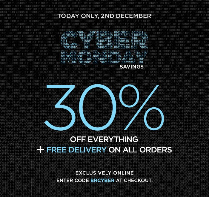 TODAY ONLY, 2ND DECEMBER | CYBER MONDAY SAVINGS | 30% OFF EVERYTHING + FREE DELIVERY ON ALL ORDERS | EXCLUSIVELY ONLINE | ENTER CODE BRCYBER AT CHECKOUT.