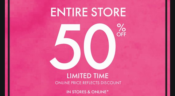 ENTIRE STORE 50% OFF LIMITED TIME ONLINE PRICE REFLECTS DISCOUNT IN STORES & ONLINE*