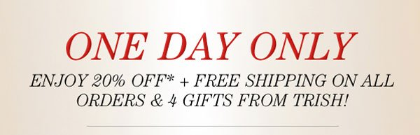 ONE DAY ONLY 20% OFF, FREE SHIPPING ON ALL ORDERS, AND 4 GIFTS FROM TRISH!