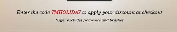 ENTER CODE TMHOLIDAY TO APPLY DISCOUNT