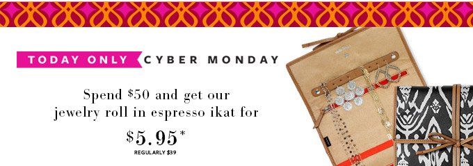 Today only - Cyber Monday - Spend 50$ and get our jewelry roll in espress ikat for $5.95* regularly $39