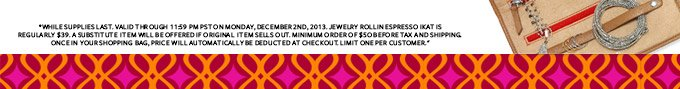 *While supplies last. valid through 11:59 pm PST on Monday, December 2nd, 2013. Jewelry roll IN ESPRESSO ikat is regularly $39. A substitute  item will be offered if original  item sells out. Minimum order of $50 before tax and shipping. Once in your shopping bag, price will automatically be deducted at checkout. Limit one per customer.