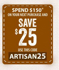 Spend $150* on your next purchase and SAVE $25 - use this code - ARTISAN25