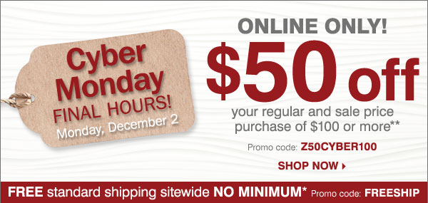 Cyber Monday FINAL HOURS! ONLINE ONLY $50  off your regular or sale price purchase of $100 or more** Shop now.