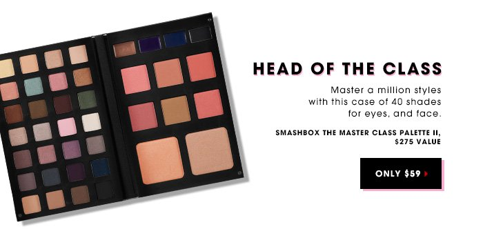 HEAD OF THE CLASS. Master a million styles with this case of 40 shades for eyes and face. SMASHBOX The Master Class Palette II. ONLY $59. $275 value