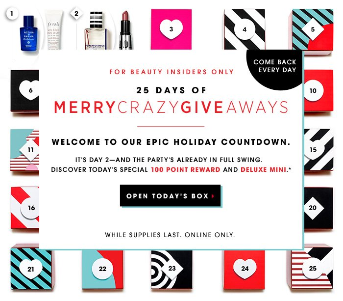 Come back every day. FOR BEAUTY INSIDERS ONLY. 25 days of MerryCrazyGiveaways. Welcome to our epic holiday countdown. It's Day 2—and the party's already in full swing. Discover today's special 100 point reward and deluxe mini.* While supplies last. Online only. Open Today's Box.