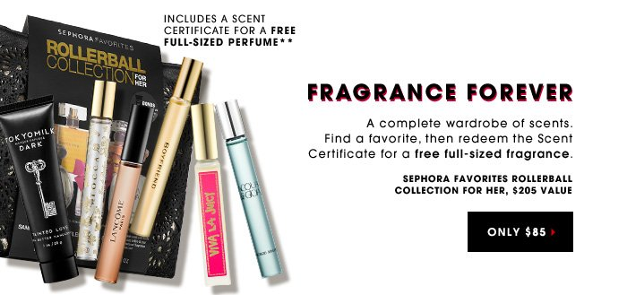 FRAGRANCE FOREVER. A complete wardrobe of scents. Find a favorite, then redeem the Scent Certificate for a free full-sized fragrance. Sephora Favorites Rollerball Collection for Her. ONLY $85. $205 value. Includes A Scent Certificate for a free full-sized perfume**