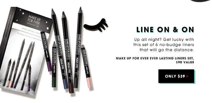 LINE ON & ON. Up all night? Get lucky with this set of 5 no-budge liners that will go the distance. Make Up For Ever Ever Lasting Liners Set. ONLY $39. 90 value