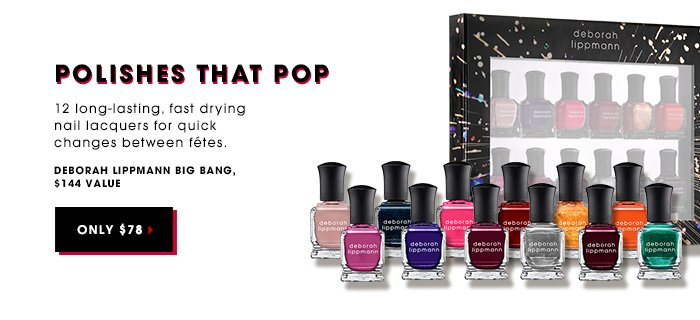 POLISHES THAT POP. 12 long-lasting, fast drying nail lacquers for quick changes between fétes. DEBORAH LIPPMANN Big Bang. ONLY $78. $144 value.