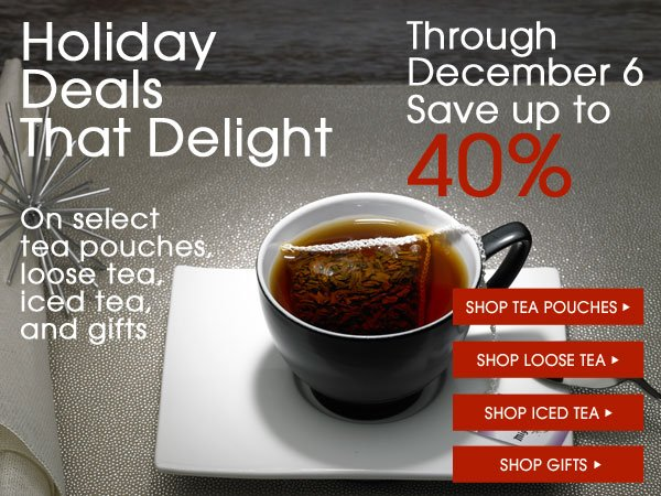 Holiday Deals that Delight. Through December 6 save up to 40% on select tea pouches, loose tea, iced tea, and gifts. Shop the sale...