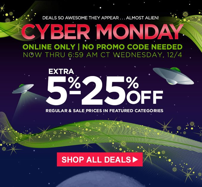 CYBER MONDAY | ONLINE ONLY | NO PROMO CODE NEEDED | NOW THRU 6:59 AM CT WEDNESDAY, 12/4 | EXTRA 5-25% OFF REGULAR & SALE PRICES IN FEATURED CATEGORIES | SHOP ALL DEALS