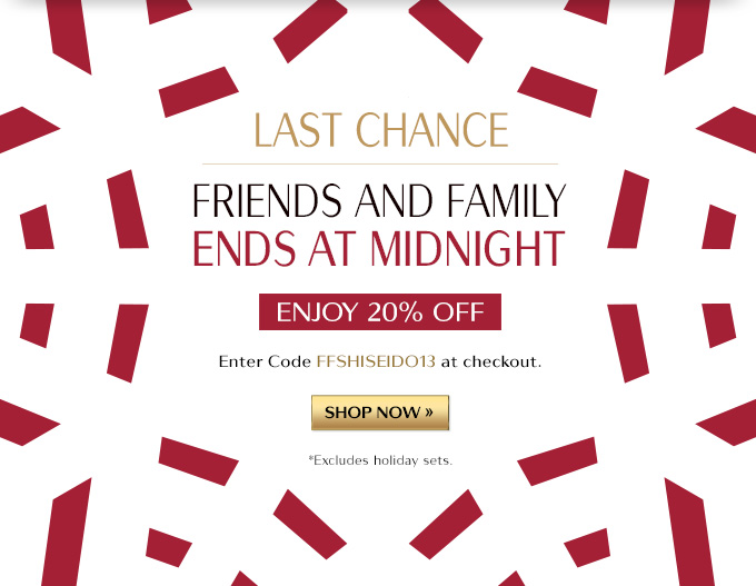 LAST CHANCE FRIENDS AND FAMILY ENDS AT MIDNIGHT ENJOY 20% OFF ENTER CODE FFSHISEIDO13 AT CHECKOUT. SHOP NOW » *EXCLUDES HOLIDAY SETS.
